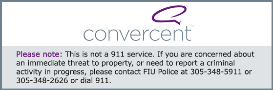 click here to be directed to Convercent.  Please note: This is not a 911 service.  If you are concerned about an immediate threat to life or property, or need to report a criminal activity in progress, please dial 911 or contact Public Safety at (305) 348-5911 or (305) 348-2626.