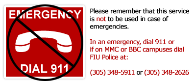 Please remember that this service is NOT to be used in case of emergencies.  In an emergency, dial 911 or if on MMC or BBC campuses dial FIU Police at: (305) 348-5911 or (305) 348-2626.